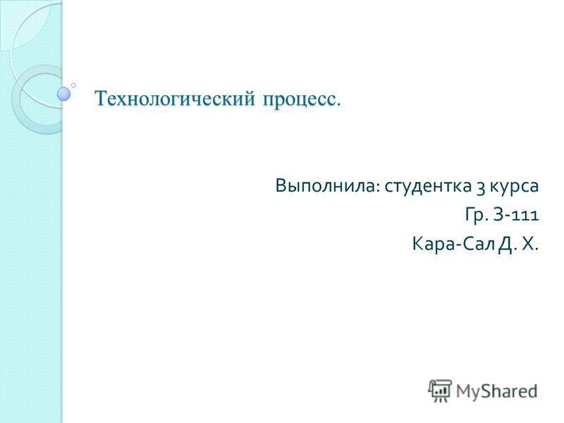 Технологический процесс. Выполнила : студентка 3 курса Гр. З -111 Кара - Сал Д. Х.