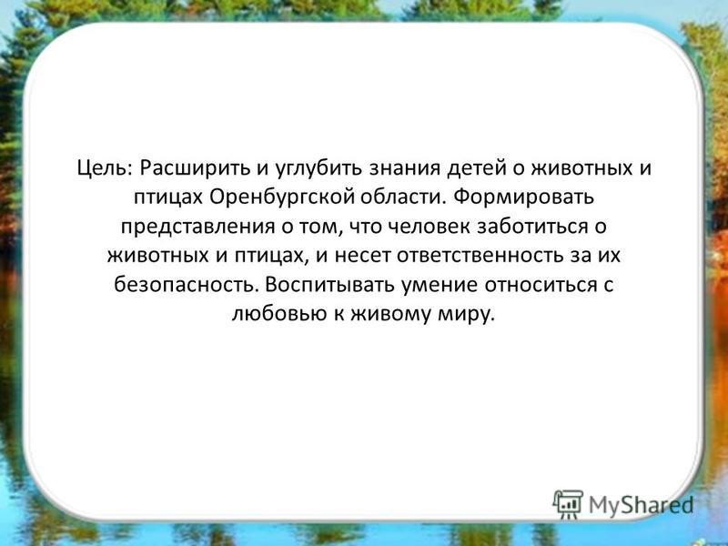 Цель: Расширить и углубить знания детей о животных и птицах Оренбургской области. Формировать представления о том, что человек заботиться о животных и птицах, и несет ответственность за их безопасность. Воспитывать умение относиться с любовью к живом