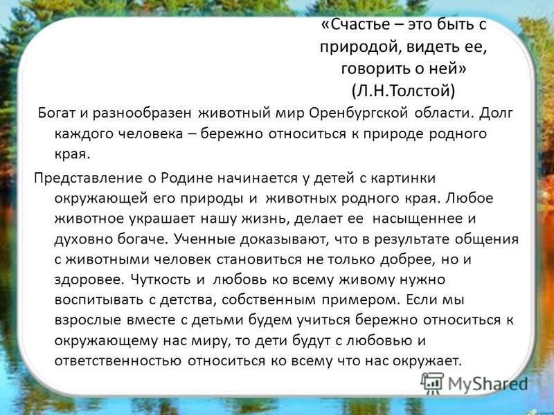 « Счастье – это быть с природой, видеть ее, говорить о ней» (Л.Н.Толстой) Богат и разнообразен животный мир Оренбургской области. Долг каждого человека – бережно относиться к природе родного края. Представление о Родине начинается у детей с картинки