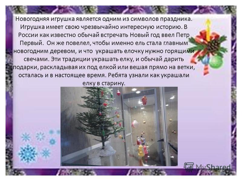 Новогодняя игрушка является одним из символов праздника. Игрушка имеет свою чрезвычайно интересную историю. В России как известно обычай встречать Новый год ввел Петр Первый. Он же повелел, чтобы именно ель стала главным новогодним деревом, и что укр