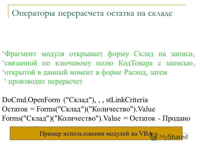 Операторы перерасчета остатка на складе Фрагмент модуля открывает форму Склад на записи,связанной по ключевому полю Код Товара с записью,открытой в данный момент в форме Расход, затем производит перерасчет DoCmd.OpenForm (
