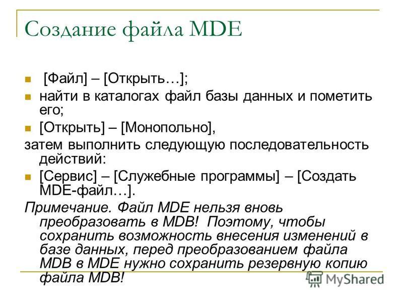 Создание файла MDE [Файл] – [Открыть…]; найти в каталогах файл базы данных и пометить его; [Открыть] – [Монопольно], затем выполнить следующую последовательность действий: [Сервис] – [Служебные программы] – [Создать MDE-файл…]. Примечание. Файл MDE н