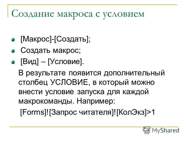Создание макроса с условием [Макрос]-[Создать]; Создать макрос; [Вид] – [Условие]. В результате появится дополнительный столбец УСЛОВИЕ, в который можно внести условие запуска для каждой макрокоманды. Например: [Forms]![Запрос читателя]![Кол Экз]>1