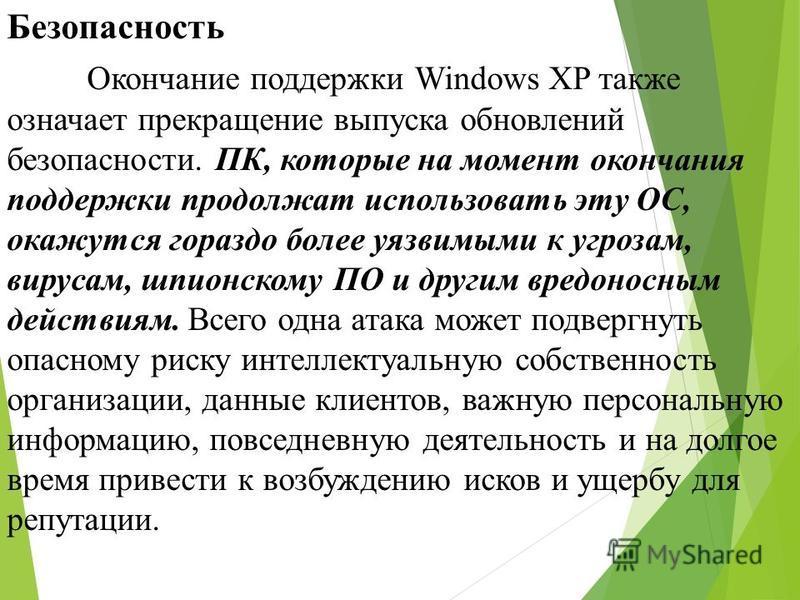 Безопасность Окончание поддержки Windows XP также означает прекращение выпуска обновлений безопасности. ПК, которые на момент окончания поддержки продолжат использовать эту ОС, окажутся гораздо более уязвимыми к угрозам, вирусам, шпионскому ПО и друг