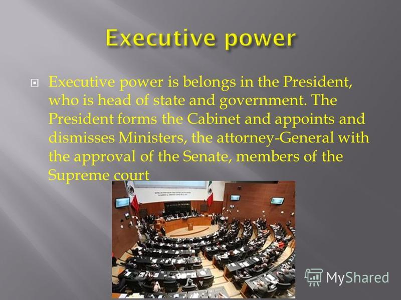 Executive power is belongs in the President, who is head of state and government. The President forms the Cabinet and appoints and dismisses Ministers, the attorney-General with the approval of the Senate, members of the Supreme court