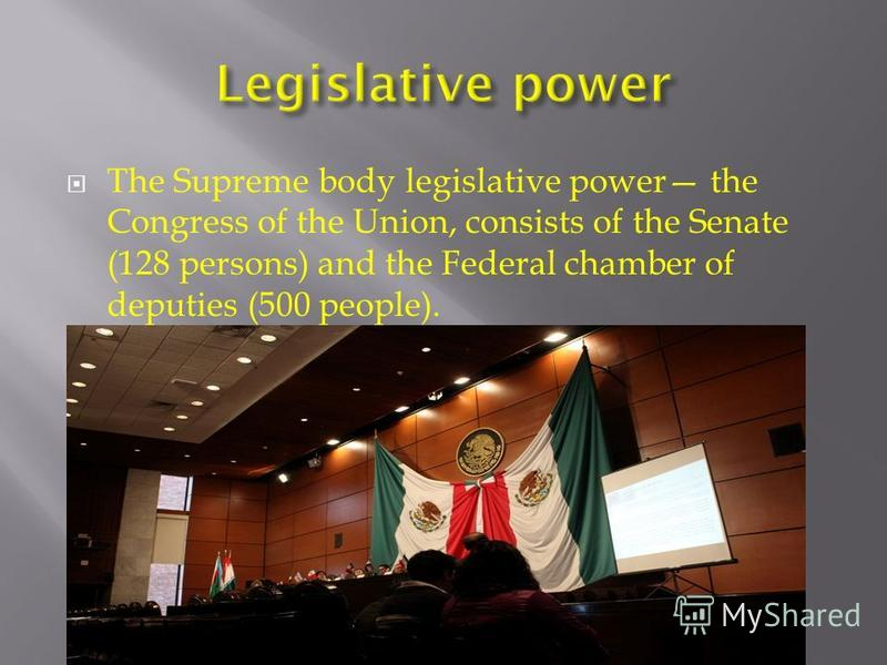 The Supreme body legislative power the Congress of the Union, consists of the Senate (128 persons) and the Federal chamber of deputies (500 people).