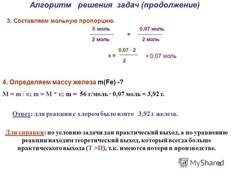 6 Алгоритм решения задач (продолжение) 3. Составляем мольную пропорцию. Х моль 0,07 моль = 2 моль 0,07 · 2 x = 2 = 0,07 моль 4. Определяем массу железа m(Fe) -? М = m / υ; m = М * υ; m = 56 г/моль · 0,07 моль = 3,92 г. Ответ: для реакции с хлором был