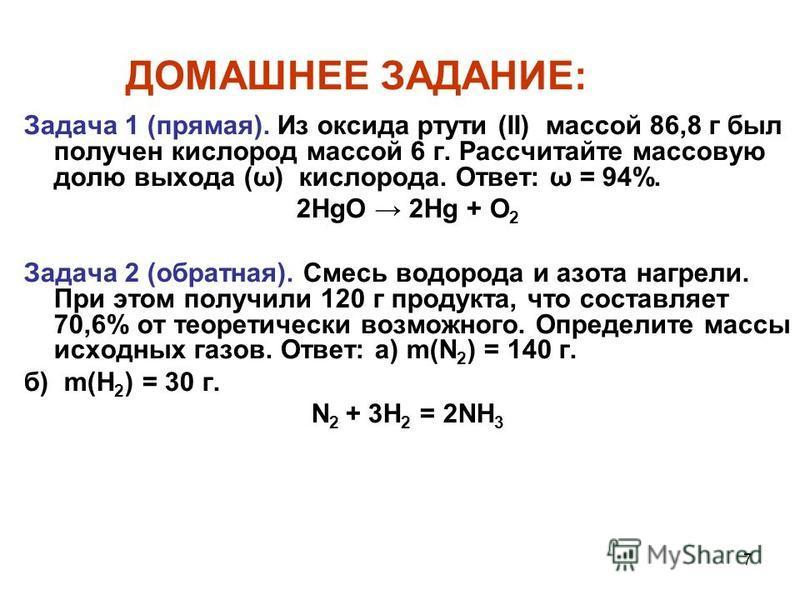 7 ДОМАШНЕЕ ЗАДАНИЕ: Задача 1 (прямая). Из оксида ртути (II) массой 86,8 г был получен кислород массой 6 г. Рассчитайте массовую долю выхода (ω) кислорода. Ответ: ω = 94%. 2HgO 2Hg + O 2 Задача 2 (обратная). Cмесь водорода и азота нагрели. При этом по
