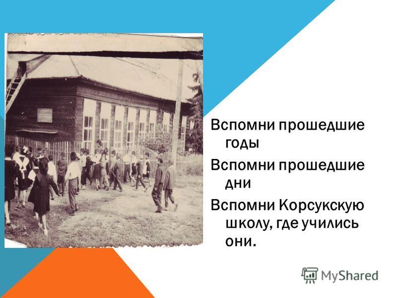Вспомни прошедшие годы Вспомни прошедшие дни Вспомни Корсукскую школу, где учились они.