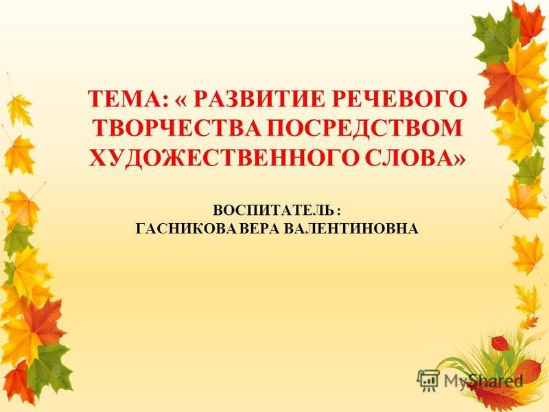 ТЕМА: « РАЗВИТИЕ РЕЧЕВОГО ТВОРЧЕСТВА ПОСРЕДСТВОМ ХУДОЖЕСТВЕННОГО СЛОВА» ВОСПИТАТЕЛЬ : ГАСНИКОВА ВЕРА ВАЛЕНТИНОВНА