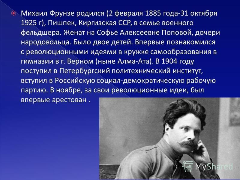 Михаил Фрунзе родился (2 февраля 1885 года-31 октября 1925 г), Пишпек, Киргизская ССР, в семье военного фельдшера. Женат на Софье Алексеевне Поповой, дочери народовольца. Было двое детей. Впервые познакомился с революционными идеями в кружке самообра