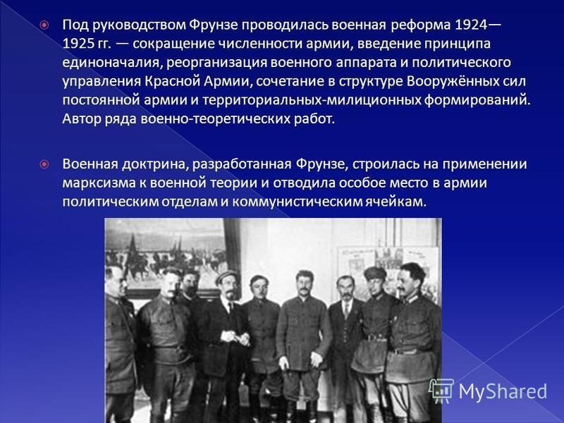Под руководством Фрунзе проводилась военная реформа 1924 1925 гг. сокращение численности армии, введение принципа единоначалия, реорганизация военного аппарата и политического управления Красной Армии, сочетание в структуре Вооружённых сил постоянной