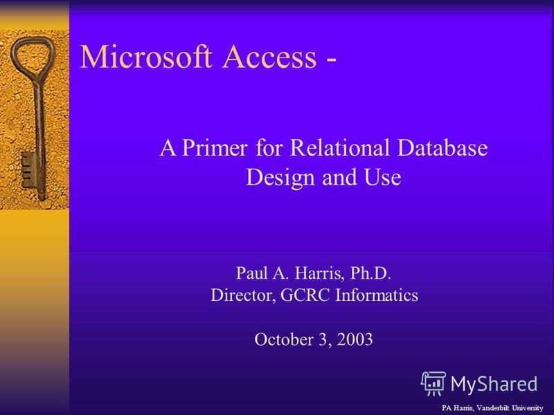 Microsoft Access - PA Harris, Vanderbilt University A Primer for Relational Database Design and Use Paul A. Harris, Ph.D. Director, GCRC Informatics October 3, 2003