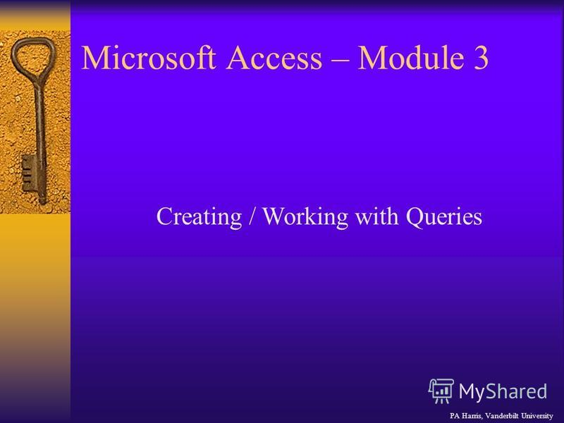 Microsoft Access – Module 3 PA Harris, Vanderbilt University Creating / Working with Queries