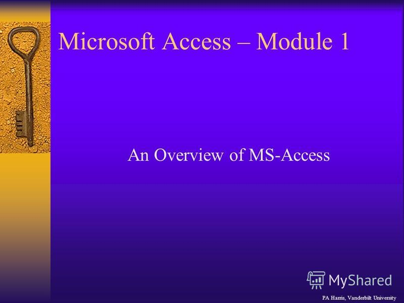 Microsoft Access – Module 1 PA Harris, Vanderbilt University An Overview of MS-Access
