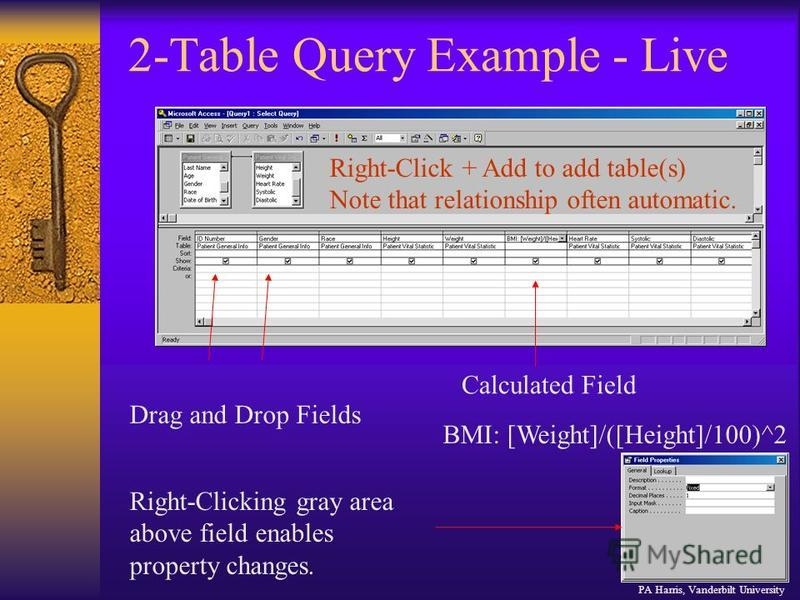2-Table Query Example - Live Drag and Drop Fields Right-Click + Add to add table(s) Note that relationship often automatic. Calculated Field BMI: [Weight]/([Height]/100)^2 Right-Clicking gray area above field enables property changes. PA Harris, Vand