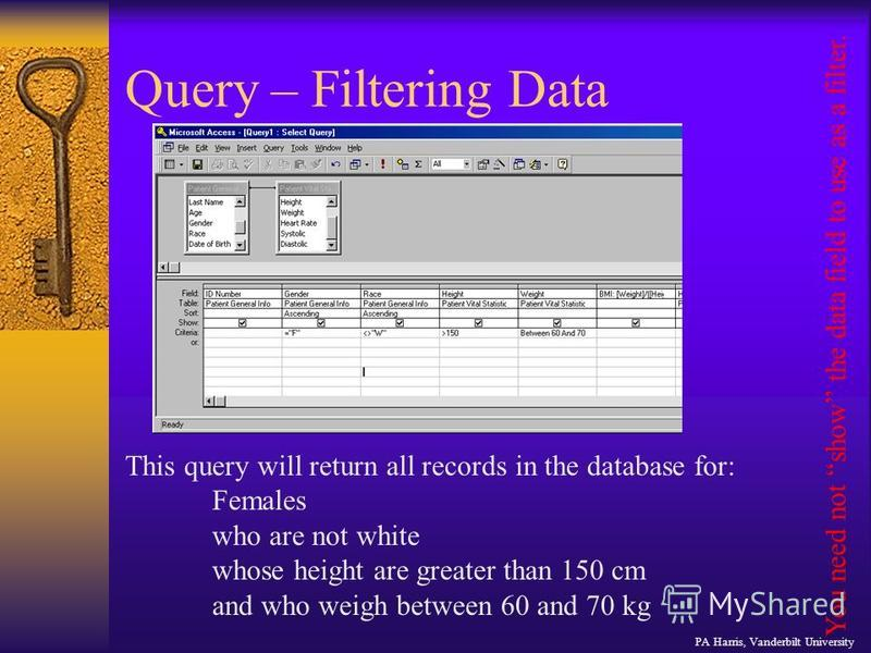 Query – Filtering Data This query will return all records in the database for: Females who are not white whose height are greater than 150 cm and who weigh between 60 and 70 kg You need not show the data field to use as a filter. PA Harris, Vanderbil