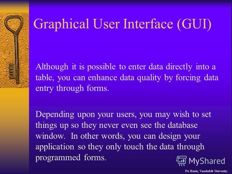 Graphical User Interface (GUI) Although it is possible to enter data directly into a table, you can enhance data quality by forcing data entry through forms. Depending upon your users, you may wish to set things up so they never even see the database