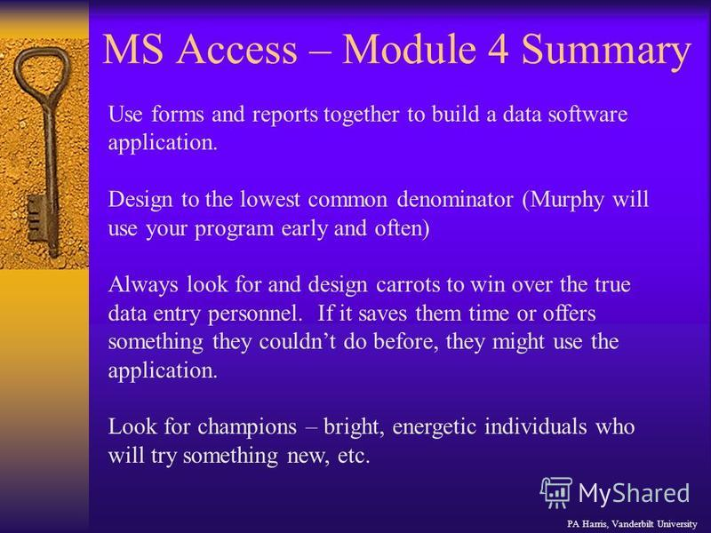 MS Access – Module 4 Summary PA Harris, Vanderbilt University Use forms and reports together to build a data software application. Design to the lowest common denominator (Murphy will use your program early and often) Always look for and design carro