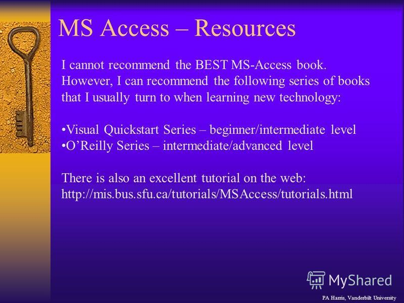 MS Access – Resources PA Harris, Vanderbilt University I cannot recommend the BEST MS-Access book. However, I can recommend the following series of books that I usually turn to when learning new technology: Visual Quickstart Series – beginner/interme