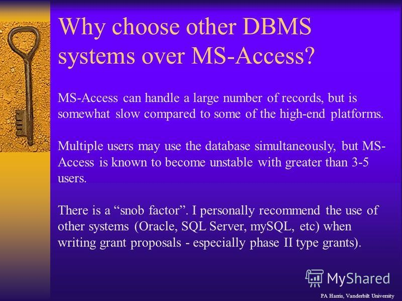 Why choose other DBMS systems over MS-Access? MS-Access can handle a large number of records, but is somewhat slow compared to some of the high-end platforms. Multiple users may use the database simultaneously, but MS- Access is known to become unsta