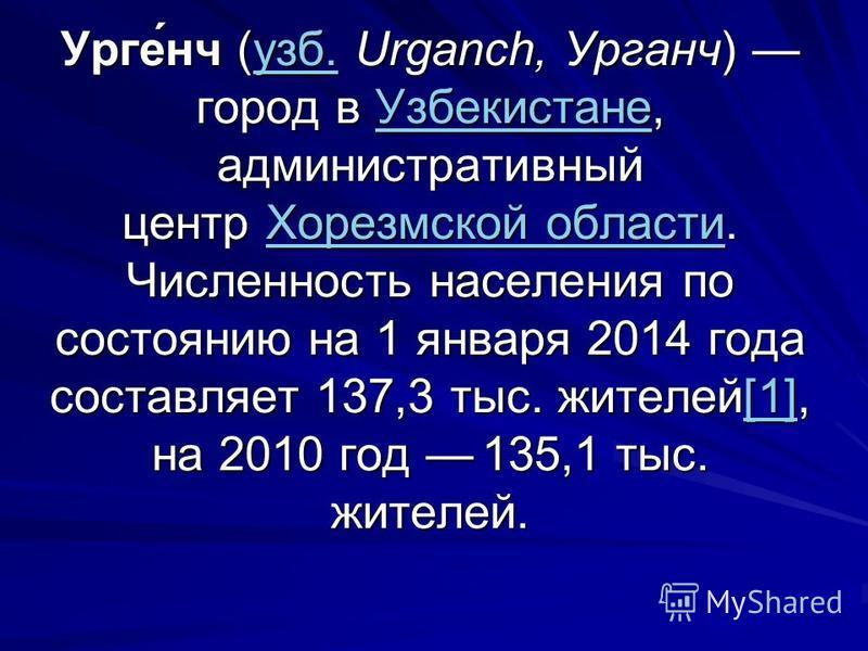 Урге́нч (узб. Urganch, Урганч) город в Узбекистане, административный центр Хорезмской области. Численность населения по состоянию на 1 января 2014 года составляет 137,3 тыс. жителей[1], на 2010 год 135,1 тыс. жителей. узб.Узбекистане Хорезмской облас