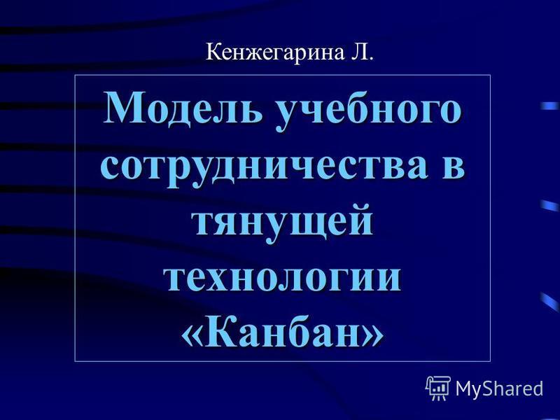 Модель учебного сотрудничества в тянущей технологии «Канбан» Кенжегарина Л.