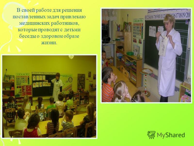 В своей работе для решения поставленных задач привлекаю медицинских работников, которые проводят с детьми беседы о здоровом образе жизни.