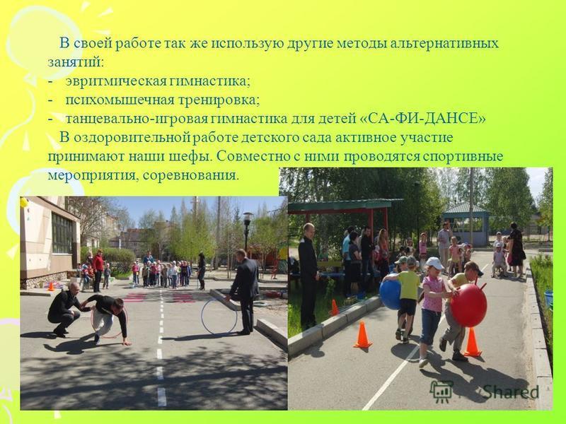 В своей работе так же использую другие методы альтернативных занятий: -эвритмическая гимнастика; -психомышечная тренировка; -танцевально-игровая гимнастика для детей «СА-ФИ-ДАНСЕ» В оздоровительной работе детского сада активное участие принимают наши