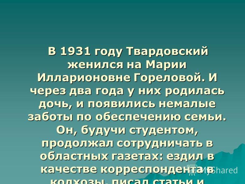 В 1931 году Твардовский женился на Марии Илларионовне Гореловой. И через два года у них родилась дочь, и появились немалые заботы по обеспечению семьи. Он, будучи студентом, продолжал сотрудничать в областных газетах: ездил в качестве корреспондента