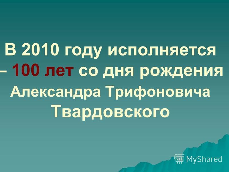 В 2010 году исполняется – 100 лет со дня рождения Александра Трифоновича Твардовского