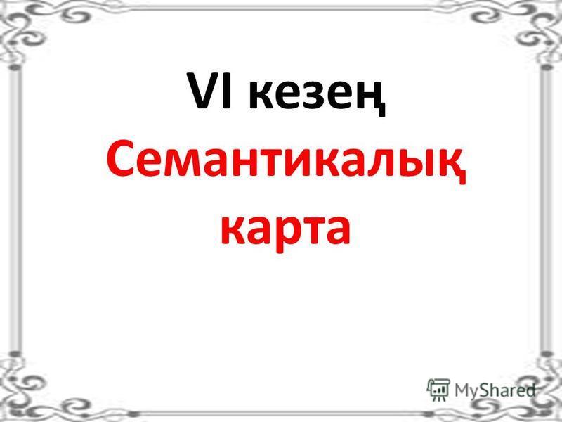 VІ кезең Семантикалық карта