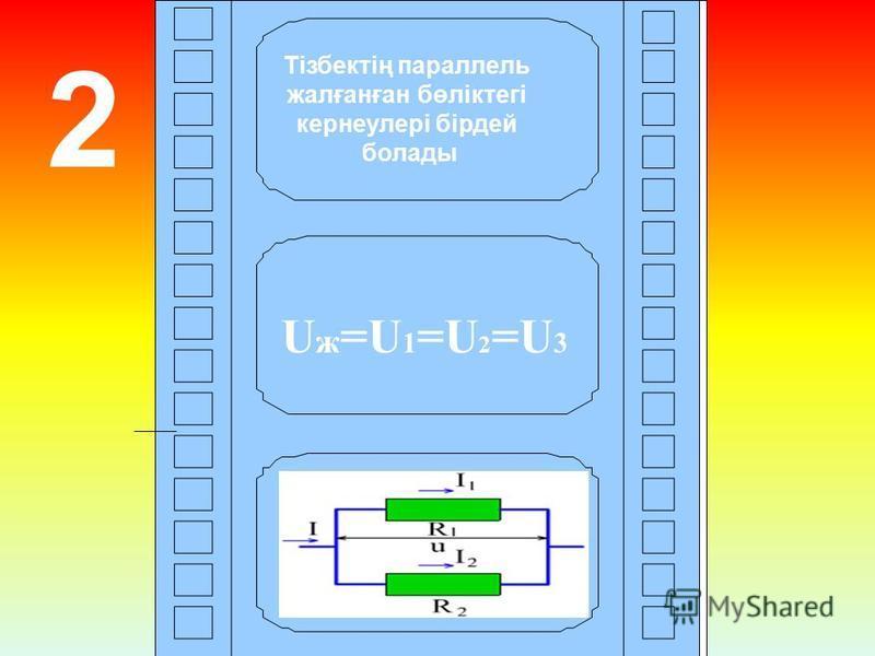 2 U ж =U 1 =U 2 =U 3 Тізбектің параллель жалғанған бөліктегі кернеулері бірдей болады