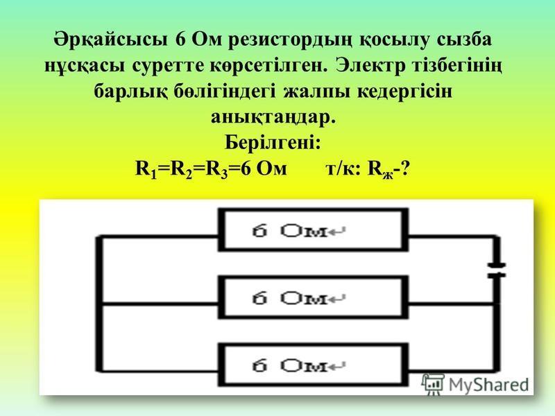 Әрқайсысы 6 Ом резистордың қосылу сызба нұсқасы суретте көрсетілген. Электр тізбегінің барлық бөлігіндегі жалпы кедергісін анықтаңдар. Берілгені: R 1 =R 2 =R 3 =6 Ом т/к: R ж -?