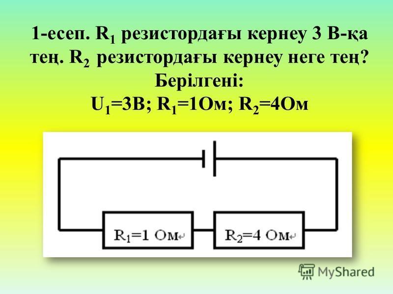 1-есеп. R 1 резистордағы кернеу 3 В-қа тең. R 2 резистордағы кернеу неге тең? Берілгені: U 1 =3B; R 1 =1Ом; R 2 =4Ом