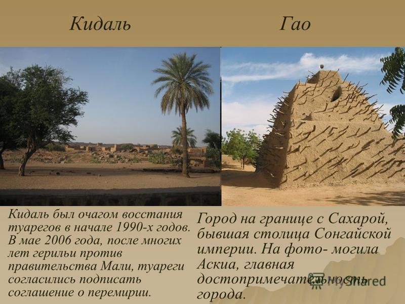 Кидаль Гао Город на границе с Сахарой, бывшая столица Сонгайской империи. На фото- могила Аскиа, главная достопримечательность города. Кидаль был очагом восстания туарегов в начале 1990-х годов. В мае 2006 года, после многих лет герильи против правит
