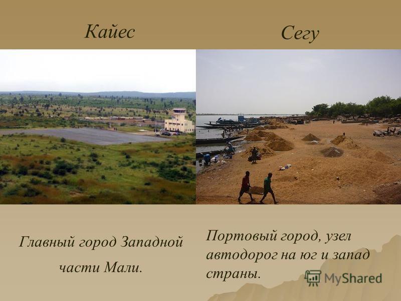 Главный город Западной части Мали. Кайес Сегу Портовый город, узел автодорог на юг и запад страны.