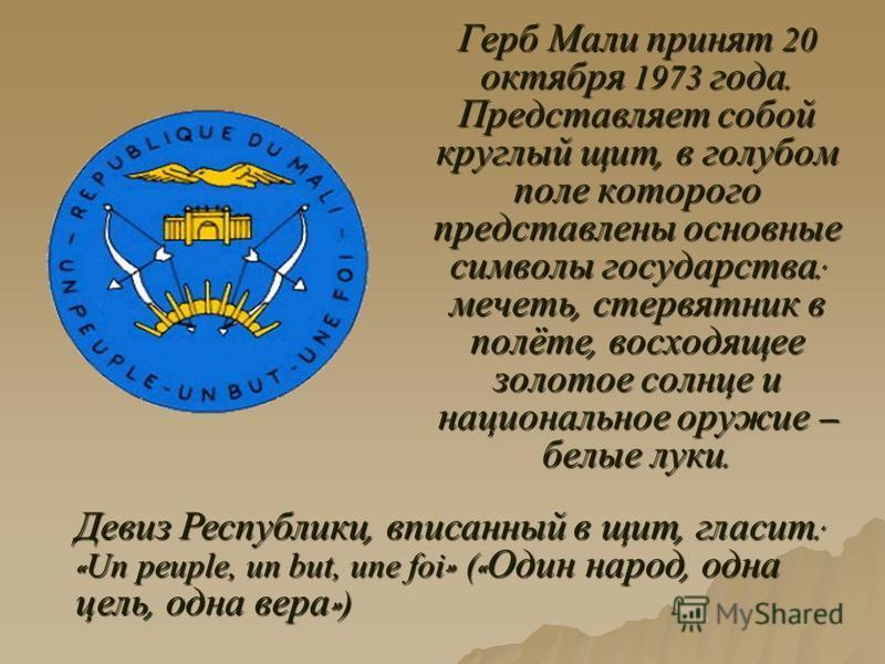 Герб Мали принят 20 октября 1973 года. Представляет собой круглый щит, в голубом поле которого представлены основные символы государства : мечеть, стервятник в полёте, восходящее золотое солнце и национальное оружие белые луки. Девиз Республики, впис