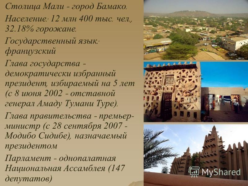 Столица Мали – город Бамако. Население : 12 млн 400 тыс. чел., 32.18% горожане. Государственный язык : французский Глава государства – демократически избранный президент, избираемый на 5 лет ( с 8 июня 2002 – отставной генерал Амаду Тумани Туре ). Гл