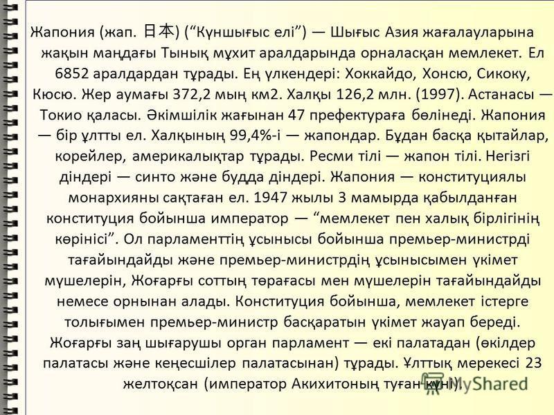 Жапония (жап. ) (Күншығыс елі) Шығыс Азия жағалауларына жақын маңдағы Тынық мұхит аралдарында орналасқан мемлекет. Ел 6852 аралдардан тұрады. Ең үлкендері: Хоккайдо, Хонсю, Сикоку, Кюсю. Жер аумағы 372,2 мың км2. Халқы 126,2 млн. (1997). Астанасы Ток