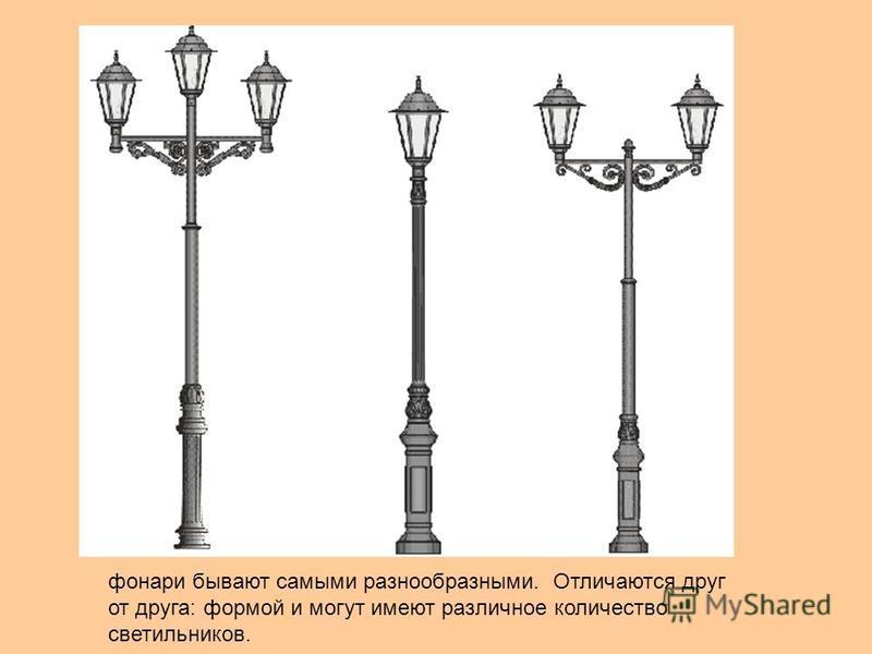 фонари бывают самыми разнообразными. Отличаются друг от друга: формой и могут имеют различное количество светильников.