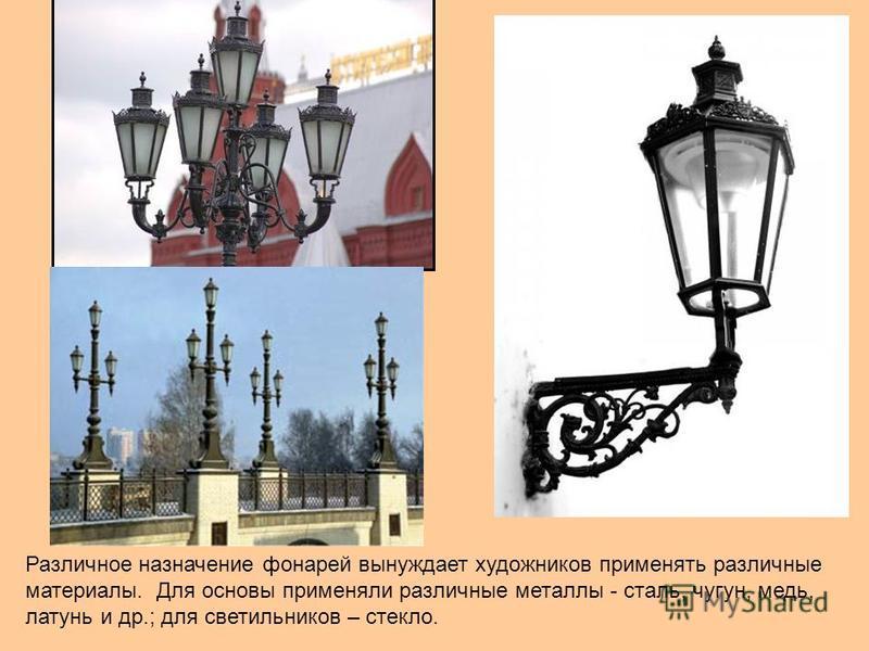 Различное назначение фонарей вынуждает художников применять различные материалы. Для основы применяли различные металлы - сталь, чугун, медь, латунь и др.; для светильников – стекло.