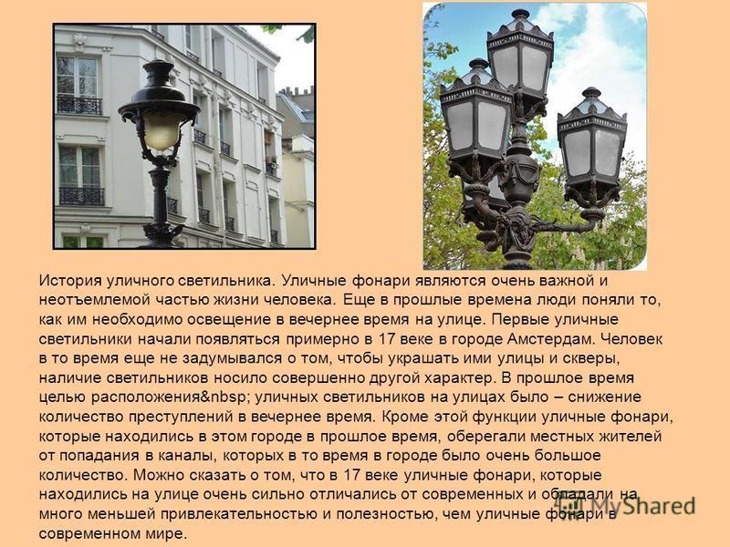 История уличного светильника. Уличные фонари являются очень важной и неотъемлемой частью жизни человека. Еще в прошлые времена люди поняли то, как им необходимо освещение в вечернее время на улице. Первые уличные светильники начали появляться примерн