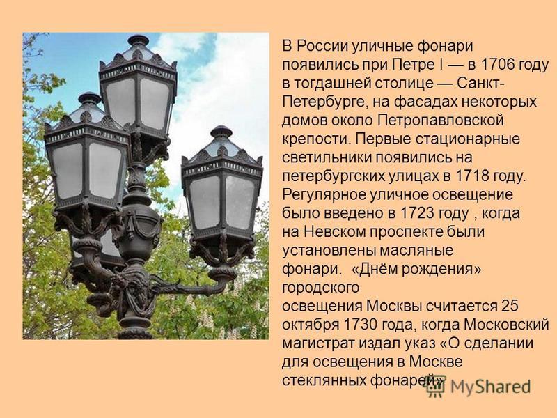 В России уличные фонари появились при Петре I в 1706 году в тогдашней столице Санкт- Петербурге, на фасадах некоторых домов около Петропавловской крепости. Первые стационарные светильники появились на петербургских улицах в 1718 году. Регулярное улич