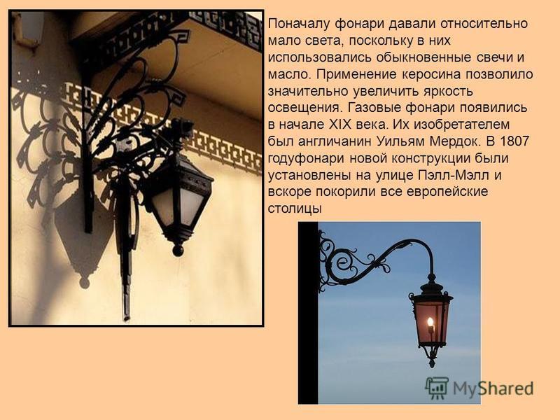 Поначалу фонари давали относительно мало света, поскольку в них использовались обыкновенные свечи и масло. Применение керосина позволило значительно увеличить яркость освещения. Газовые фонари появились в начале XIX века. Их изобретателем был англича