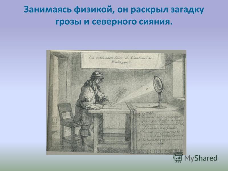 Занимаясь физикой, он раскрыл загадку грозы и северного сияния.
