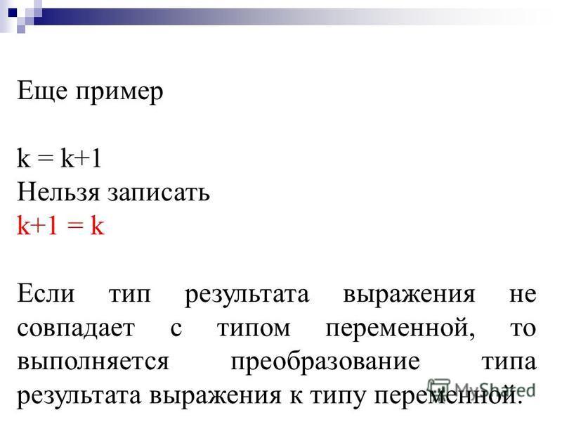 Например, простейшая инструкция присваивания (присвоения): a = b * c + d k = 1 Действие инструкции присваивания заключается в том, что вычисляется значение результата выражения, находящегося справа от знака равенства, которое записывается в ячейку па