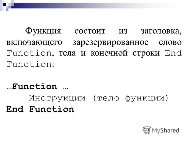 Процедуры различают: подпрограммы и функции. Подпрограмма состоит из заголовка, включающего зарезервированное слово Sub, тела и конечной строки End Sub : …Sub … Инструкции (тело подпр.) End Sub