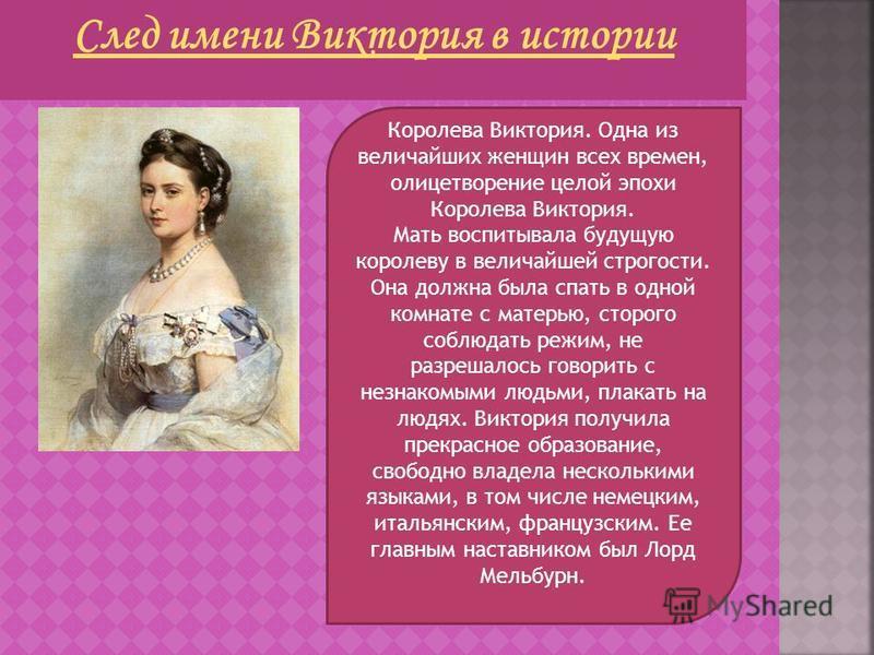 Королева Виктория. Одна из величайших женщин всех времен, олицетворение целой эпохи Королева Виктория. Мать воспитывала будущую королеву в величайшей строгости. Она должна была спать в одной комнате с матерью, строго соблюдать режим, не разрешалось г