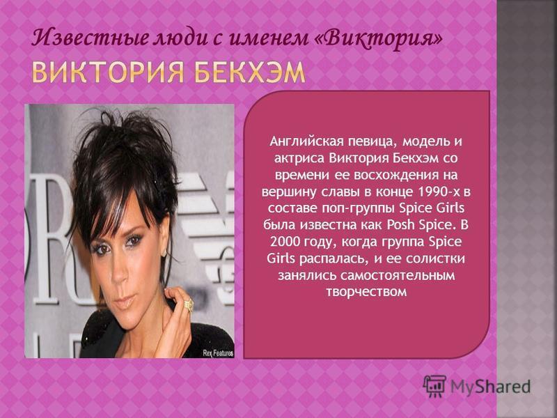 Английская певица, модель и актриса Виктория Бекхэм со времени ее восхождения на вершину славы в конце 1990-х в составе поп-группы Spice Girls была известна как Posh Spice. В 2000 году, когда группа Spice Girls распалась, и ее солистки занялись самос